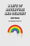 A Life of Adventure and Delight by Akhil Sharma