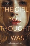 The Girl You Thought I Was by Rebecca Phillips