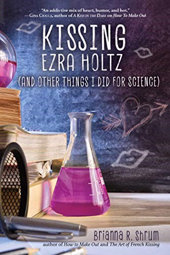 Kissing Ezra Holtz (And Other Things I Did for Science) by Brianna R. Shrum